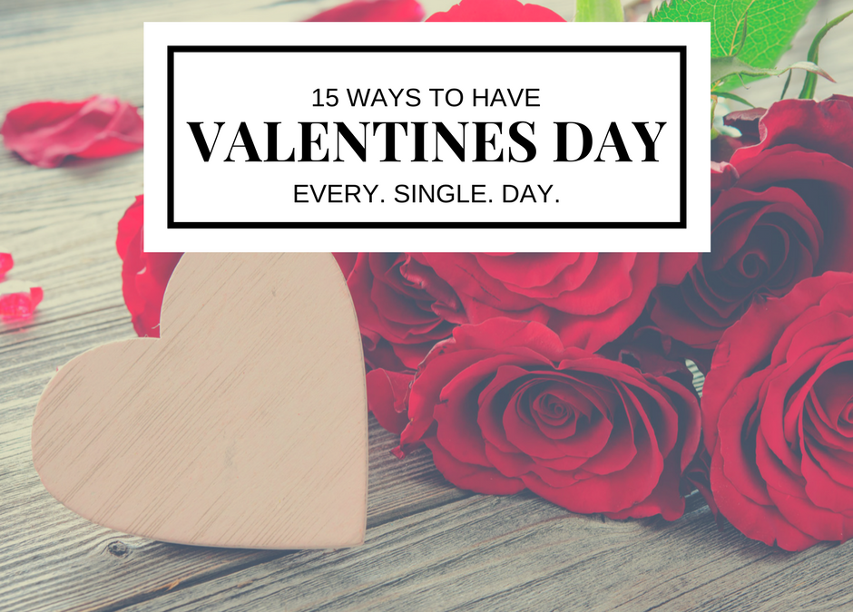 15 Ways To Have Valentine's Day Every. Single. Day.